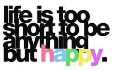 Life is too short to be anything but happy.