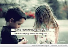 "Never apologize for saying what you feel. That's like saying ""sorry for being real."""