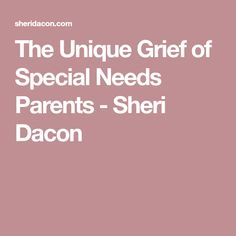 The Unique Grief of Special Needs Parents - Sheri Dacon