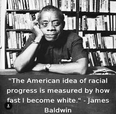 """""""The American idea of racial progress is measured by how fast I become white"""" -James Baldwin"""