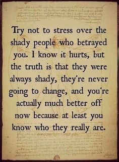 Try not to stress over the shady people who betrayed you. I know it hurts, but the truth is that they were always shady, they're never going to change, and you're actually much better off now because at least you know who they really are. (For my friend) Great Quotes, Quotes To Live By, Me Quotes, Inspirational Quotes, Peace Quotes, Super Quotes, Wisdom Quotes, The Words, Beautiful Words
