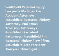 Southfield Personal Injury Lawyers – Michigan Car Accident Attorneys #southfield #personal #injury #attorney, #mi #truck #collision #attorneys, #southfield #accident #attorneys, #southfield #mi #personal #injury #law #firm, #southfield #car #accident #lawyers, #michigan #personal #injury #attorney, #personal #injury #attorneys, #southfield #personal #injury #lawsuit, #mi #wrongful #death #lawyers, #southfield #personal #injury #lawyer, #dog #bite #lawyers #in #southfield #michigan…