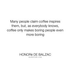 """Honor� de Balzac - """"Many people claim coffee inspires them, but, as everybody knows, coffee only makes..."""". inspiration, humour, coffee"""