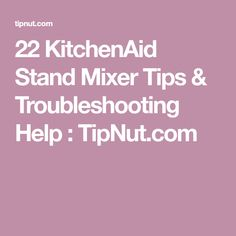 22 KitchenAid Stand Mixer Tips & Troubleshooting Help : TipNut.com