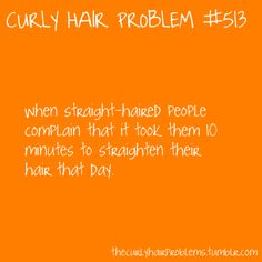 OMG! Or when they tell me how long it does NOT take them to dry their hair.