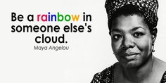 Be a rainbow in someone elses cloud.