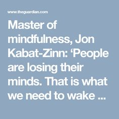 Master of mindfulness, Jon Kabat-Zinn: 'People are losing their minds. That is what we need to wake up to' | Life and style | The Guardian