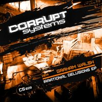 Graham Walsh - Irrational Delusions EP [CS029] by Corrupt Systems on SoundCloud