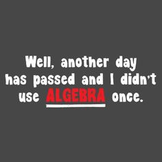 WELL, ANOTHER DAY HAS PASSED AND I DIDN'T USE ALgebra once, I am just having such fun with these t shirts!! :)