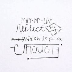 My my life reflect Your love, which is enough.