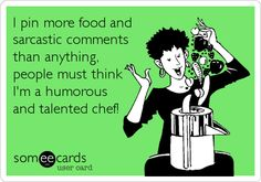 I pin more food and sarcastic comments than anything, people must think I'm a humorous and talented chef!