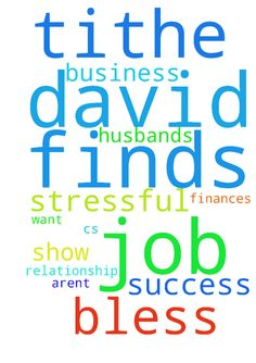 Lord, I pray David finds a job. I also - Lord, I pray David finds a job. I also pray for the success of C's business and that finances aren't stressful. I pray you show me where you want me to tithe and bless me with more to tithe.  I pray for my husbands relationship with God.  In Jesus name.  Posted at: https://prayerrequest.com/t/gYw #pray #prayer #request #prayerrequest