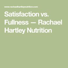 Satisfaction vs. Fullness — Rachael Hartley Nutrition