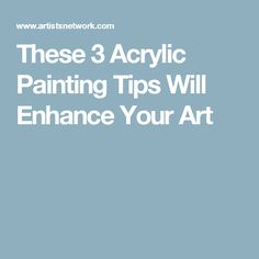 These 3 Acrylic Painting Tips Will Enhance Your Art