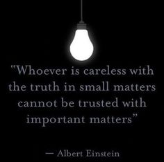 """""""whoever is careless with the truth in small matters cannot be trusted with important matters."""""""