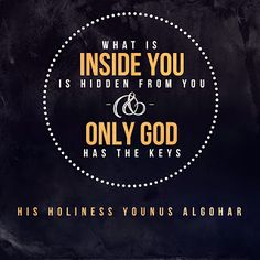 'What is inside you is hidden from you and only God has the keys.' - His Holiness Younus AlGohar