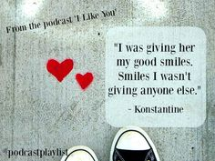 """Quote about falling in love, first loves, relationships and romance. From the podcast, I Like You. The story of two childhood friends who fell in love, along with other podcast recommendations about love and relationships. """"I was giving her my good smiles. Smiles I wasn't giving anyone else."""" - Konstantine"""