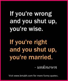 Funny Marriage Quotes.  If you're wrong and you shut up, you're wise. If you're right and you shut up, you're married. For more #quotes and #inspiration, follow us at https://www.pinterest.com/bmabh/ or visit our website www.bmabh.com