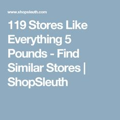 119 Stores Like Everything 5 Pounds - Find Similar Stores | ShopSleuth