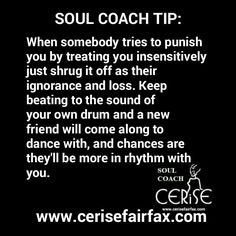 # SOUL-COACH-TIP™ ::: When somebody tries to punish you by treating you insensitively just shrug it off as their ignorance and loss. Keep beating to the sound of your own drum and a new friend will come along to dance with, and chances are they'll be more in rhythm with you. By Cerise Fairfax