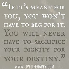 If it's meant for you, you won't have to beg for it. You will never have to sacrifice your dignity for your destiny. by deeplifequotes, via Flickr