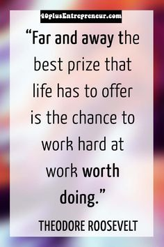Far and away the best prize that life has to offer is the chance to work hard at work worth doing. ~ Theodore Roosevelt  | Get inspired at 40plusEntrepreneur.com