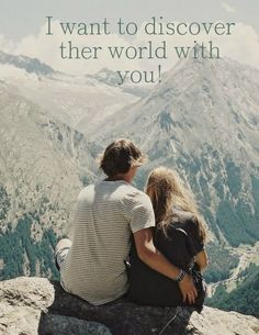 I want to discover the world with you.