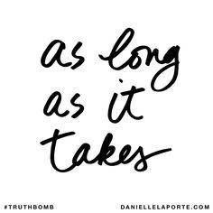 As long as it takes. Subscribe: DanielleLaPorte.com #Truthbomb #Words #Quotes