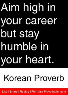 Aim high in your career but stay humble in your heart. - Korean Proverb #proverbs #quotes