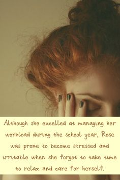 Although she excelled at managing her workload during the school year, Rose was prone to become stressed and irritable when she forgot to take time to relax and care for herself.