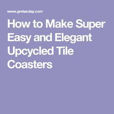 How to Make Super Easy and Elegant Upcycled Tile Coasters