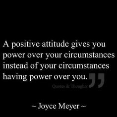 A positive attitude gives you power over your circumstances instead of your circumstances having power over you. ~Joyce Meyer