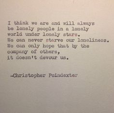 """We can never starve our loneliness. We can only hope that by the company of others, it doesn't devour us."" -Christopher Poindexter"