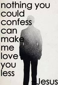 nothing you could confess can make me love you less. Jesus