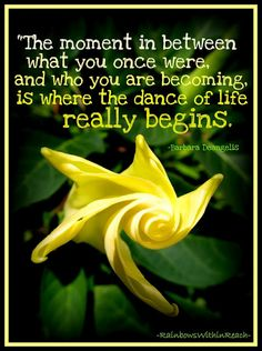 The moment between what you once where and who you are becoming is where the dance of life really begins.