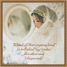 The Bride of Christ is preparing herself for her Beloved King! She is almost ready. Are you ready? ~Isabel~