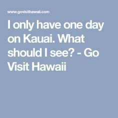 I only have one day on Kauai. What should I see? - Go Visit Hawaii