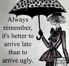 Always remember: It's better to arrive late than to arrive ugly. This is why I'm always late! Words to live by! Great Quotes, Quotes To Live By, Me Quotes, Funny Quotes, Inspirational Quotes, Funny Fashion Quotes, Sunday Quotes Funny, Motivational, Lady Quotes