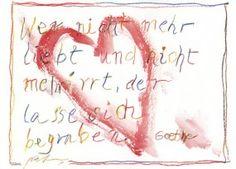 Wer nicht mehr liebt und nicht mehr irrt, der lasse sich begraben. Goethe