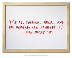 """""""It's all pretend. Think… and the Universe can manifest it."""" --Mike Dooley c/o TUT"""