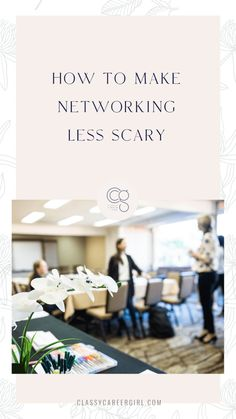 How To Make Networking Less Scary - Classy Career Girl