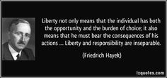 Liberty not only means that the individual has both the opportunity and the burden of choice; it also means that he must bear the consequences of his actions … Liberty and responsibility are inseparable. (Friedrich Hayek) #quotes #quote #quotations #FriedrichHayek