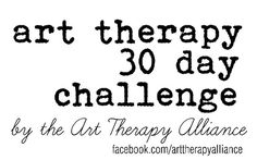 Join the Art Therapy Alliance beginning April 1, 2013 for a 30 Day Art Therapy Challenge inspired by daily & fun art therapy related questions and prompts. Every day during the month of April, look for the Challenge's prompt posted on FB or Pinterest. You are invited to share your responses with the Art Therapy Alliance community on these sites.