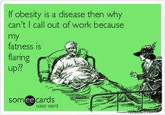 If obesity is a disease then why can't I call out of work because my fatness is flaring up??