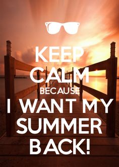 KEEP CALM BECAUSE I WANT MY SUMMER BACK!