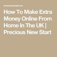 How To Make Extra Money Online From Home In The UK | Precious New Start