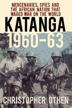 Buy Katanga Mercenaries, Spies and the African Nation that Waged War on the World by Christopher Othen and Read this Book on Kobo's Free Apps. Discover Kobo's Vast Collection of Ebooks and Audiobooks Today - Over 4 Million Titles!