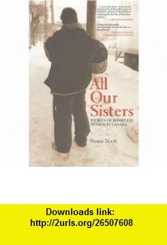 All Our Sisters Stories of Homeless Women in Canada (9781442601093) Susan Scott , ISBN-10: 1442601094  , ISBN-13: 978-1442601093 ,  , tutorials , pdf , ebook , torrent , downloads , rapidshare , filesonic , hotfile , megaupload , fileserve