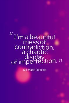 """I'm a beautiful mess of contradiction, a chaotic display of imperfection."" --- Sai Marie Johnson"