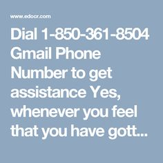 Dial 1-850-361-8504 Gmail Phone Number to get assistance Yes, whenever you feel that you have gotten stuck in any technical issue related to Gmail, don't waste your precious time and make a ring upon Gmail Phone Number 1-850-361-8504. You will be connected with our tech professionals who can fix these Gmail issues within a minute and provide you solutions according to you. For more information http://www.monktech.net/gmail-tollfree-phone-number.html